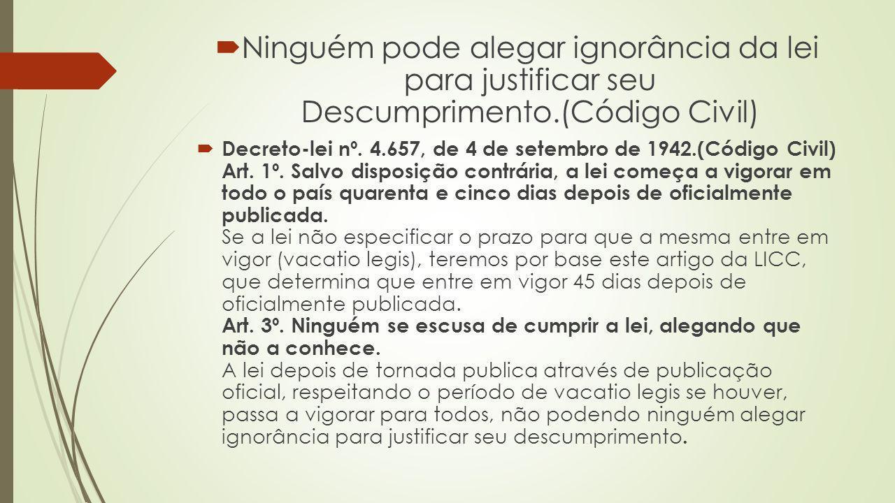Ninguém pode alegar ignorância da lei para justificar seu Descumprimento.(Código Civil)
