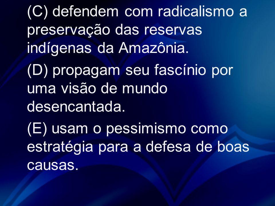 (C) defendem com radicalismo a preservação das reservas indígenas da Amazônia.