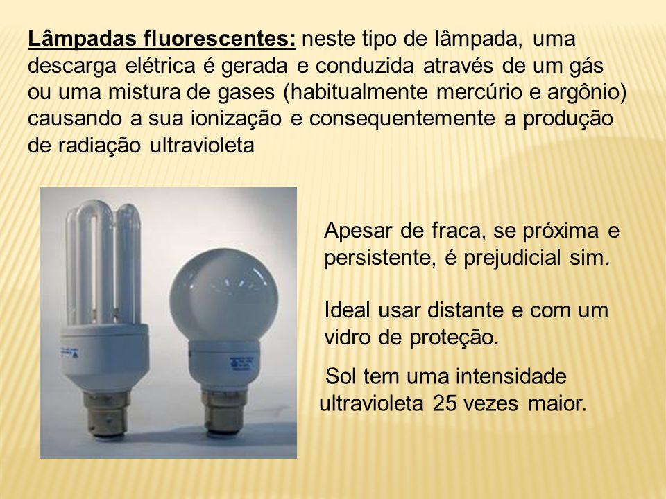 Lâmpadas fluorescentes: neste tipo de lâmpada, uma descarga elétrica é gerada e conduzida através de um gás ou uma mistura de gases (habitualmente mercúrio e argônio) causando a sua ionização e consequentemente a produção de radiação ultravioleta