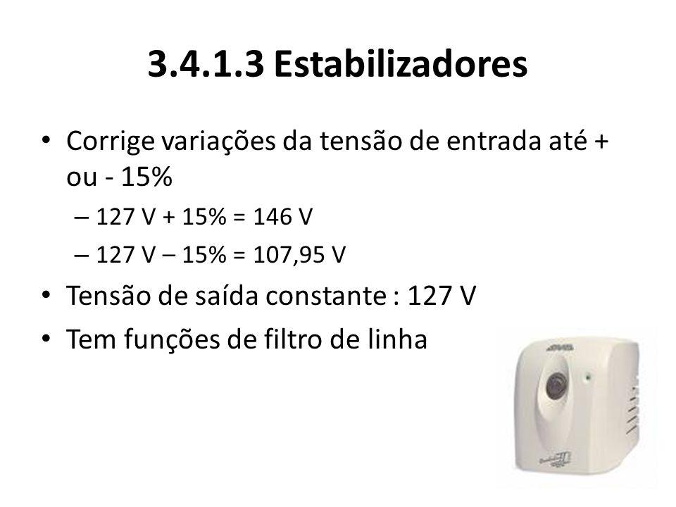 3.4.1.3 Estabilizadores Corrige variações da tensão de entrada até + ou - 15% 127 V + 15% = 146 V.
