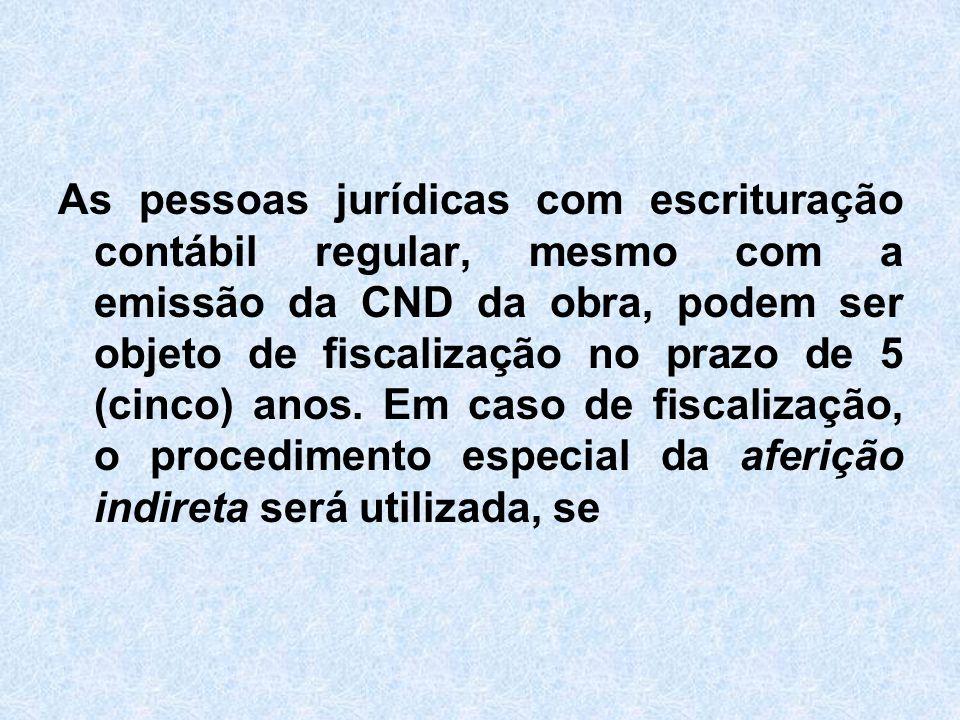As pessoas jurídicas com escrituração contábil regular, mesmo com a emissão da CND da obra, podem ser objeto de fiscalização no prazo de 5 (cinco) anos.