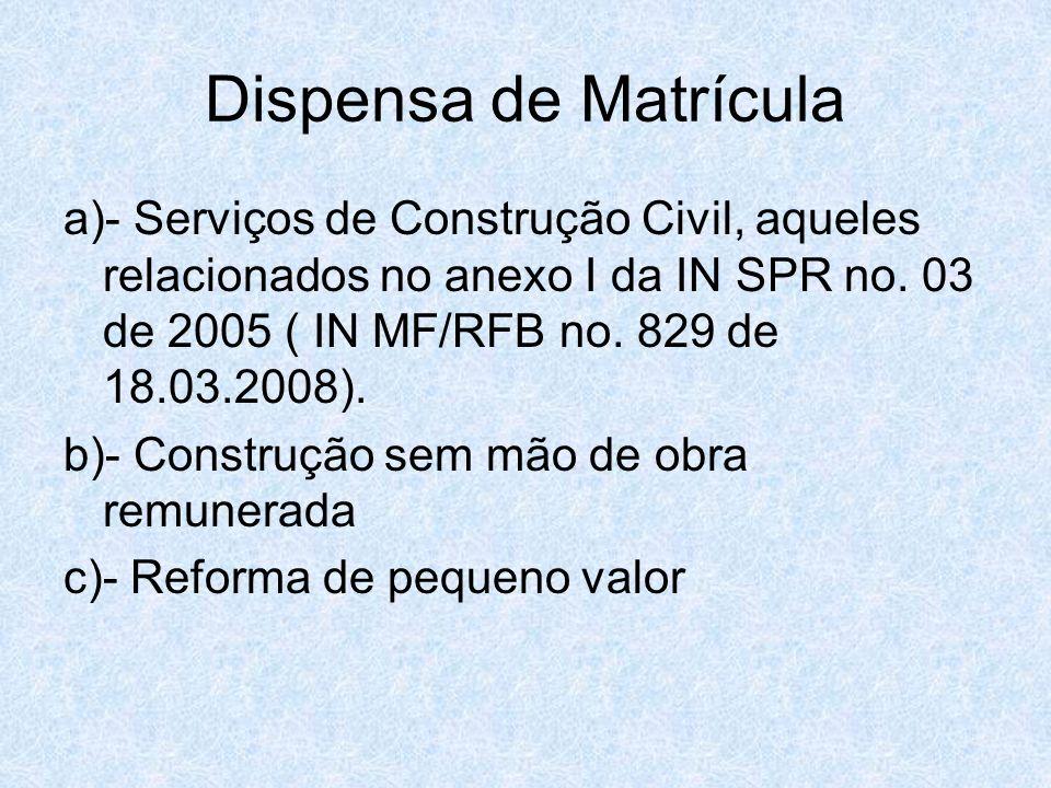 Dispensa de Matrícula a)- Serviços de Construção Civil, aqueles relacionados no anexo I da IN SPR no. 03 de 2005 ( IN MF/RFB no. 829 de 18.03.2008).