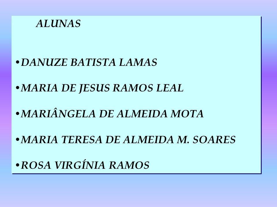 ALUNAS DANUZE BATISTA LAMAS. MARIA DE JESUS RAMOS LEAL. MARIÂNGELA DE ALMEIDA MOTA. MARIA TERESA DE ALMEIDA M. SOARES.
