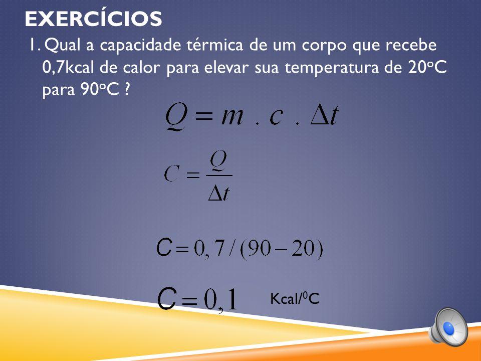 EXERCÍCIOS 1. Qual a capacidade térmica de um corpo que recebe 0,7kcal de calor para elevar sua temperatura de 20oC para 90oC