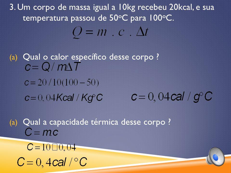 3. Um corpo de massa igual a 10kg recebeu 20kcal, e sua temperatura passou de 50oC para 100oC.