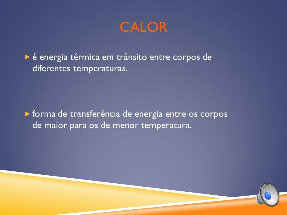 CALOR é energia térmica em trânsito entre corpos de diferentes temperaturas.
