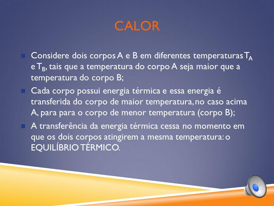 calor Considere dois corpos A e B em diferentes temperaturas TA e TB, tais que a temperatura do corpo A seja maior que a temperatura do corpo B;