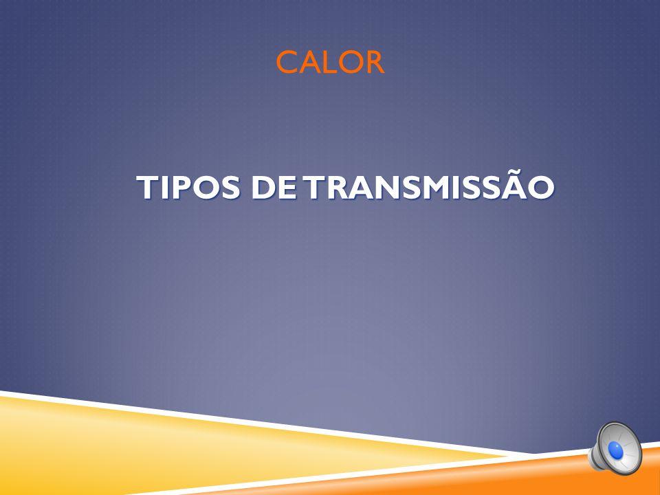 Calor TIPOS DE TRANSMISSÃO