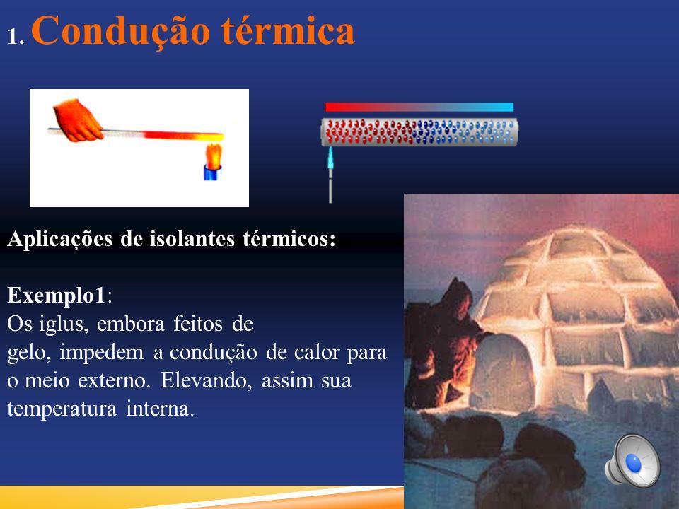 1. Condução térmica Aplicações de isolantes térmicos: Exemplo1: Os iglus, embora feitos de. gelo, impedem a condução de calor para.