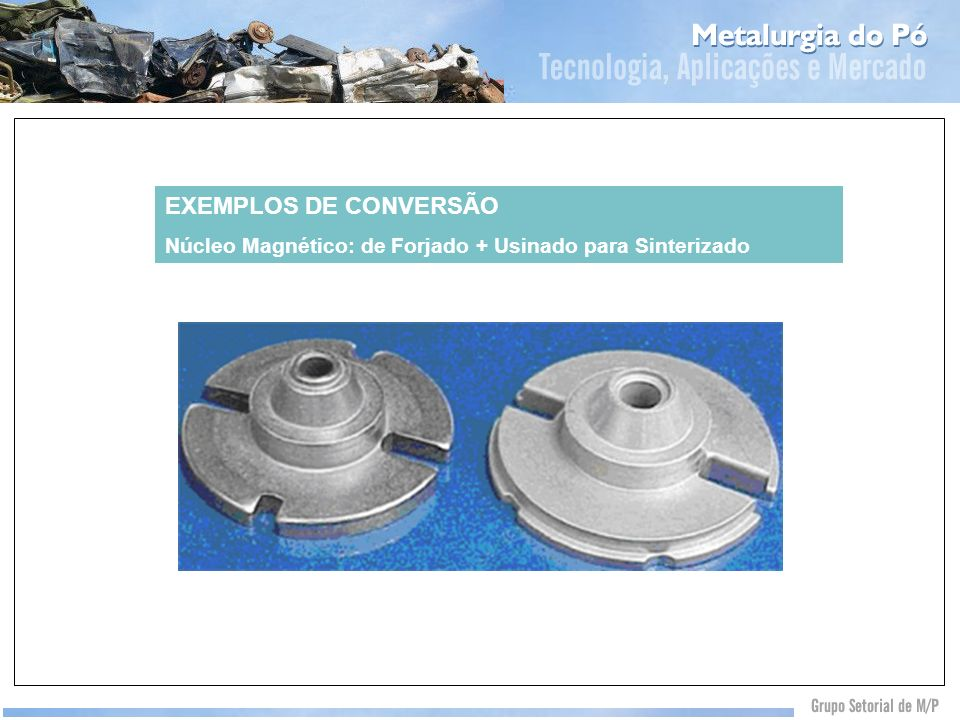 EXEMPLOS DE CONVERSÃO Núcleo Magnético: de Forjado + Usinado para Sinterizado