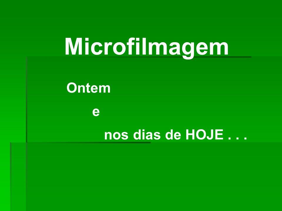 Microfilmagem Ontem e nos dias de HOJE . . .