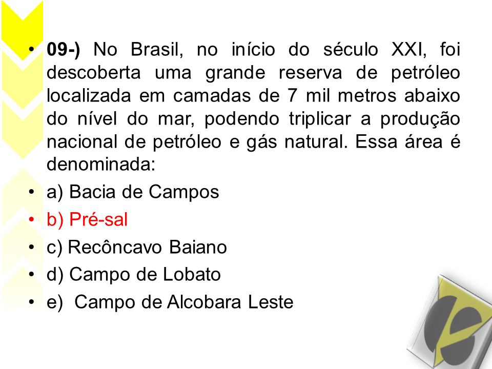 09-) No Brasil, no início do século XXI, foi descoberta uma grande reserva de petróleo localizada em camadas de 7 mil metros abaixo do nível do mar, podendo triplicar a produção nacional de petróleo e gás natural. Essa área é denominada: