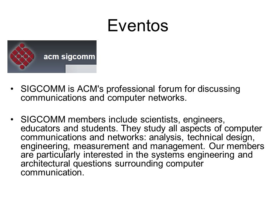 Eventos SIGCOMM is ACM s professional forum for discussing communications and computer networks.