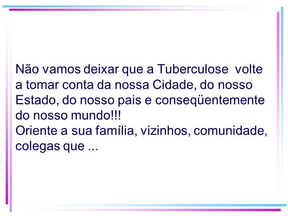 Não vamos deixar que a Tuberculose volte a tomar conta da nossa Cidade, do nosso Estado, do nosso pais e conseqüentemente do nosso mundo!!.