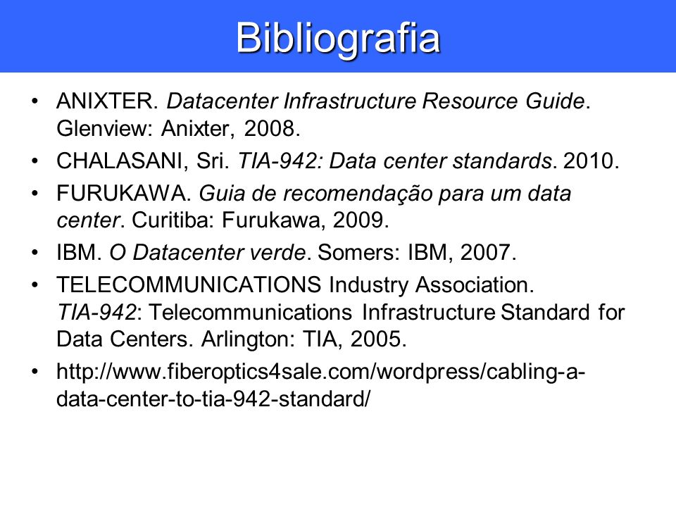 Bibliografia ANIXTER. Datacenter Infrastructure Resource Guide. Glenview: Anixter, 2008. CHALASANI, Sri. TIA-942: Data center standards. 2010.