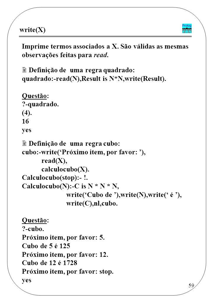 write(X) Imprime termos associados a X. São válidas as mesmas observações feitas para read. Definição de uma regra quadrado: