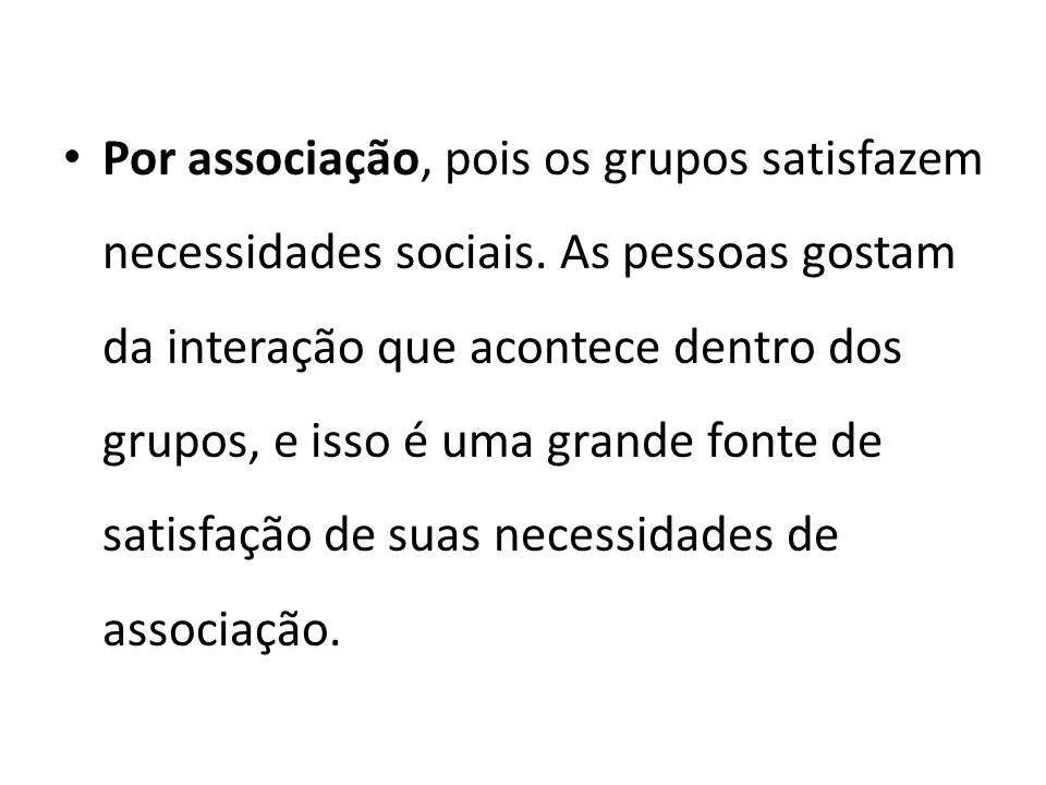 Por associação, pois os grupos satisfazem necessidades sociais