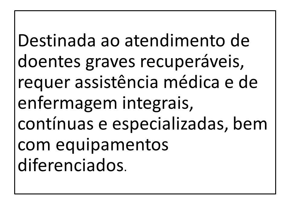 Destinada ao atendimento de doentes graves recuperáveis, requer assistência médica e de enfermagem integrais, contínuas e especializadas, bem com equipamentos diferenciados.