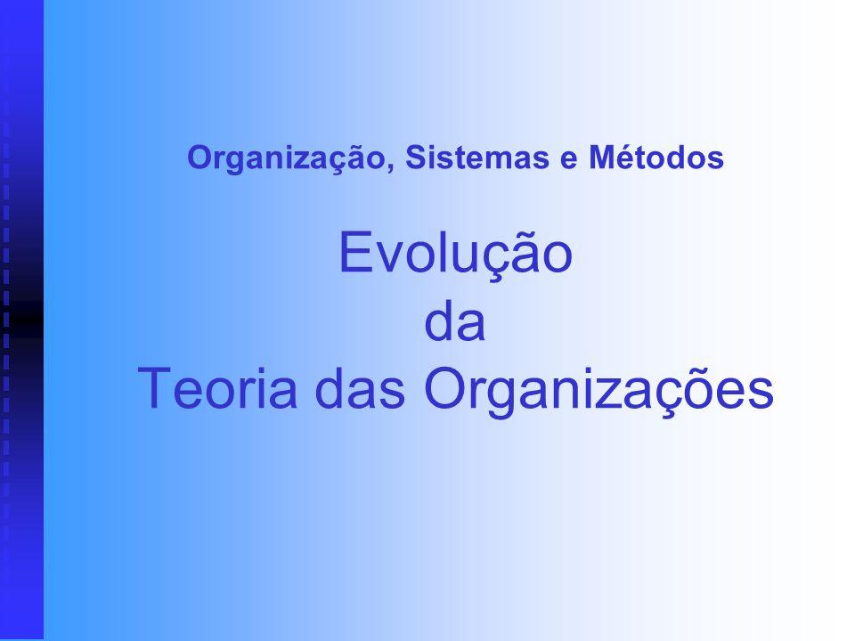 Organização, Sistemas e Métodos Evolução da Teoria das Organizações