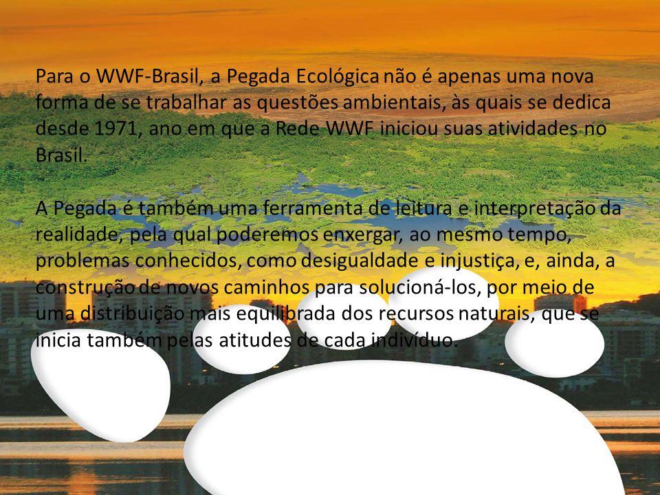 Para o WWF-Brasil, a Pegada Ecológica não é apenas uma nova forma de se trabalhar as questões ambientais, às quais se dedica desde 1971, ano em que a Rede WWF iniciou suas atividades no Brasil.