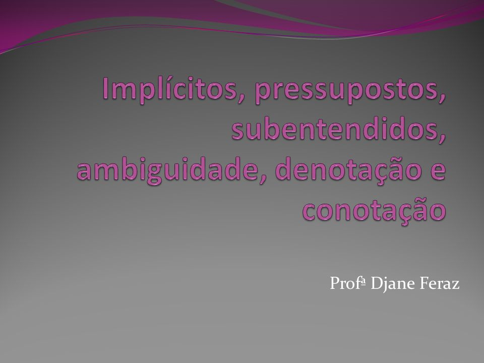 Implícitos, pressupostos, subentendidos, ambiguidade, denotação e conotação