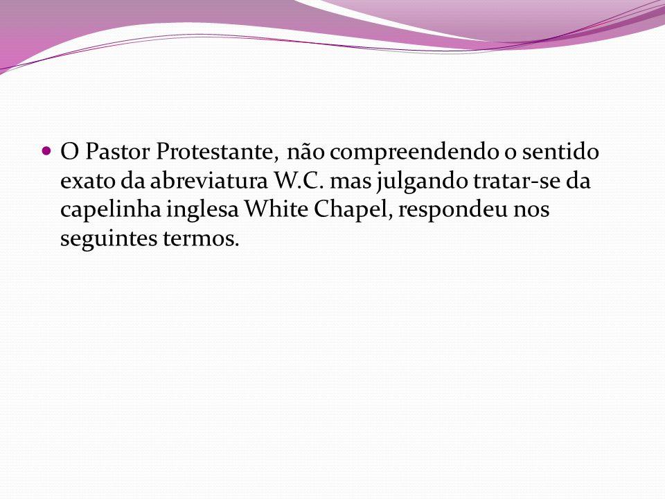 O Pastor Protestante, não compreendendo o sentido exato da abreviatura W.C.