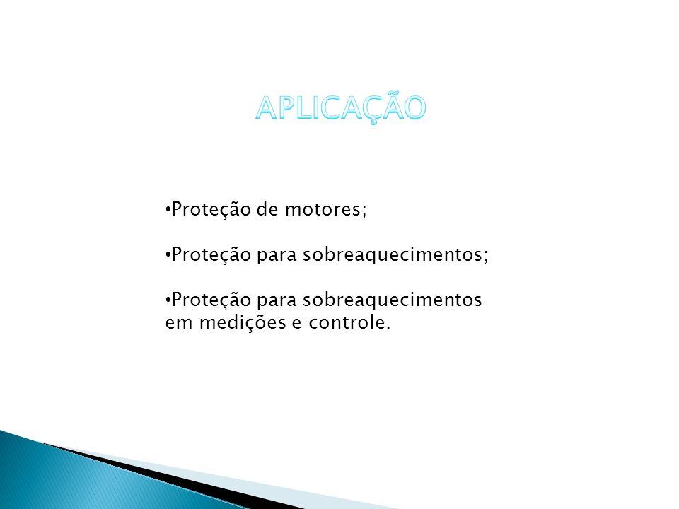 APLICAÇÃO Proteção de motores; Proteção para sobreaquecimentos;