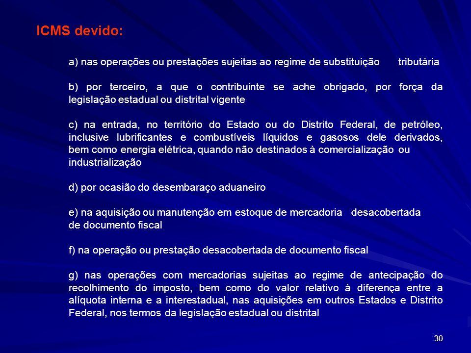 ICMS devido: a) nas operações ou prestações sujeitas ao regime de substituição tributária.