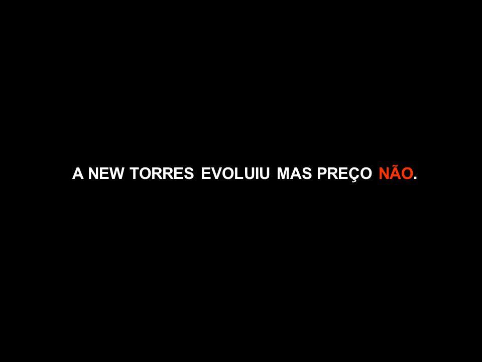 A NEW TORRES EVOLUIU MAS PREÇO NÃO.