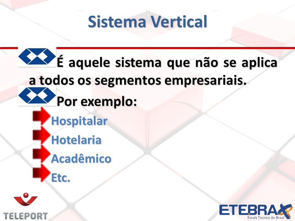 Sistema Vertical É aquele sistema que não se aplica a todos os segmentos empresariais. Por exemplo: