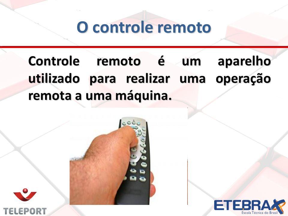 O controle remoto Controle remoto é um aparelho utilizado para realizar uma operação remota a uma máquina.