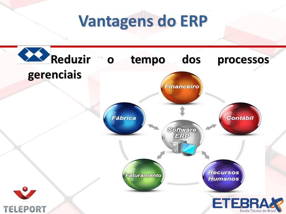 Vantagens do ERP Reduzir o tempo dos processos gerenciais