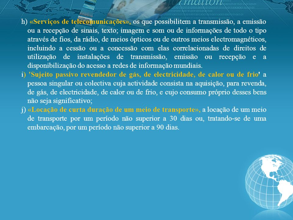 h) «Serviços de telecomunicações», os que possibilitem a transmissão, a emissão ou a recepção de sinais, texto; imagem e som ou de informações de todo o tipo através de fios, da rádio, de meios ópticos ou de outros meios electromagnéticos, incluindo a cessão ou a concessão com elas correlacionadas de direitos de utilização de instalações de transmissão, emissão ou recepção e a disponibilização do acesso a redes de informação mundiais.