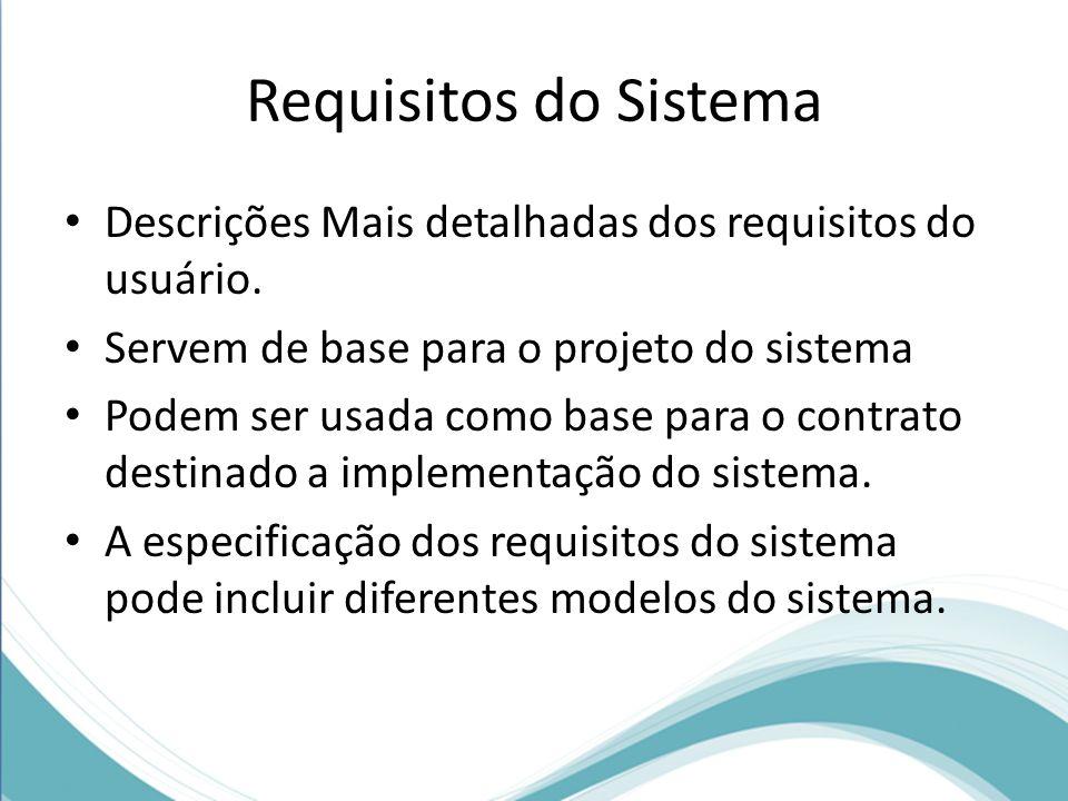 Requisitos do Sistema Descrições Mais detalhadas dos requisitos do usuário. Servem de base para o projeto do sistema.