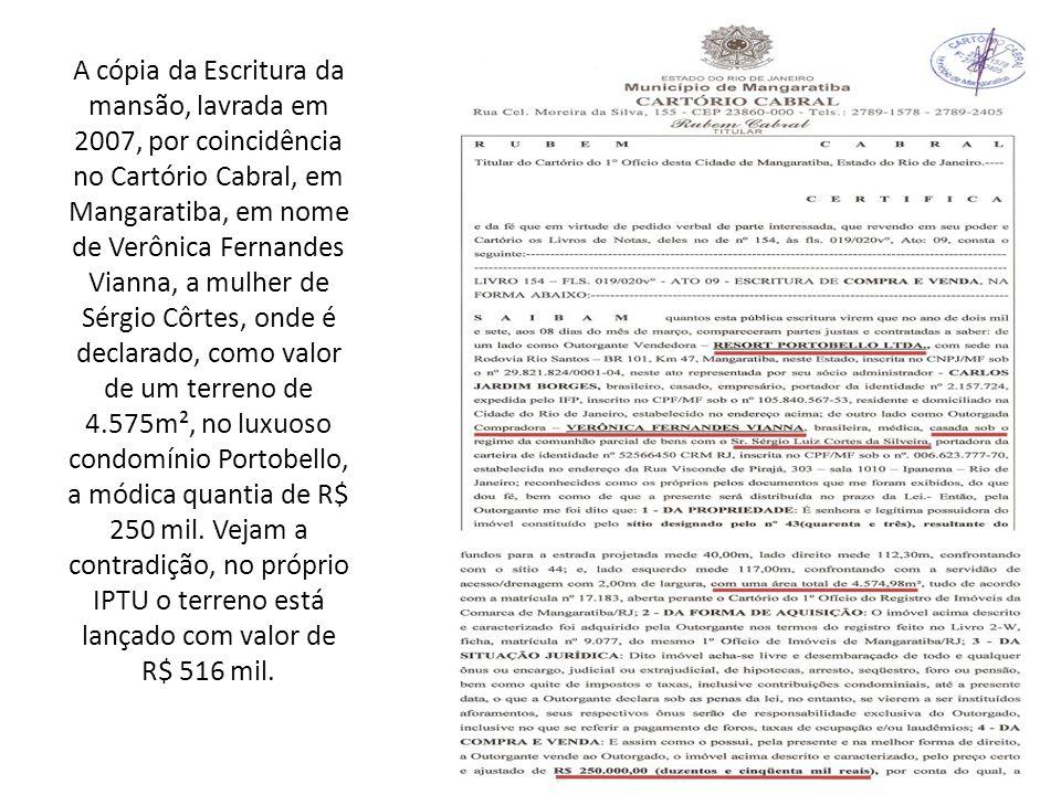 A cópia da Escritura da mansão, lavrada em 2007, por coincidência no Cartório Cabral, em Mangaratiba, em nome de Verônica Fernandes Vianna, a mulher de Sérgio Côrtes, onde é declarado, como valor de um terreno de 4.575m², no luxuoso condomínio Portobello, a módica quantia de R$ 250 mil.