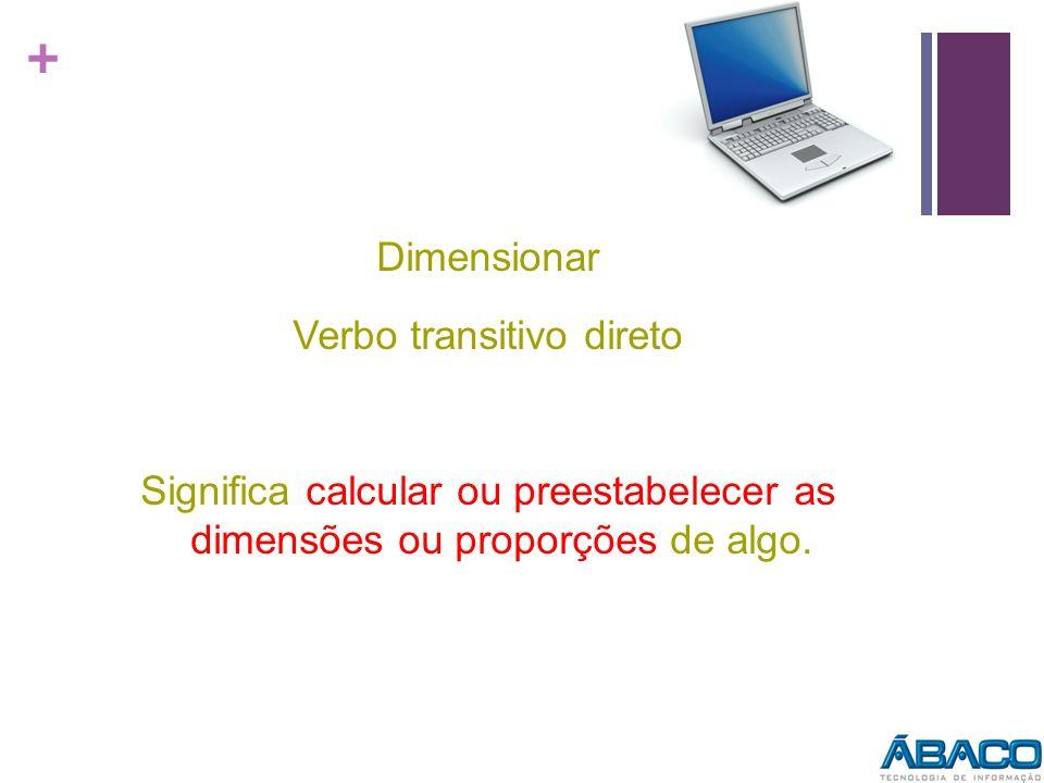 Dimensionar Verbo transitivo direto Significa calcular ou preestabelecer as dimensões ou proporções de algo.