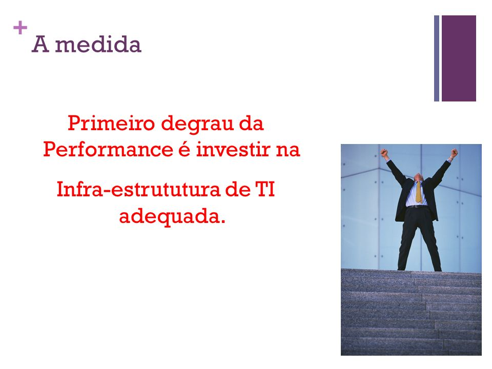 A medida Primeiro degrau da Performance é investir na Infra-estrututura de TI adequada.