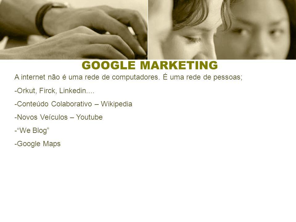 GOOGLE MARKETING A internet não é uma rede de computadores. É uma rede de pessoas; Orkut, Firck, Linkedin....