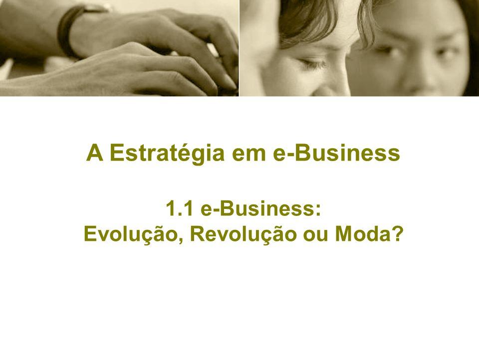 A Estratégia em e-Business 1.1 e-Business: Evolução, Revolução ou Moda