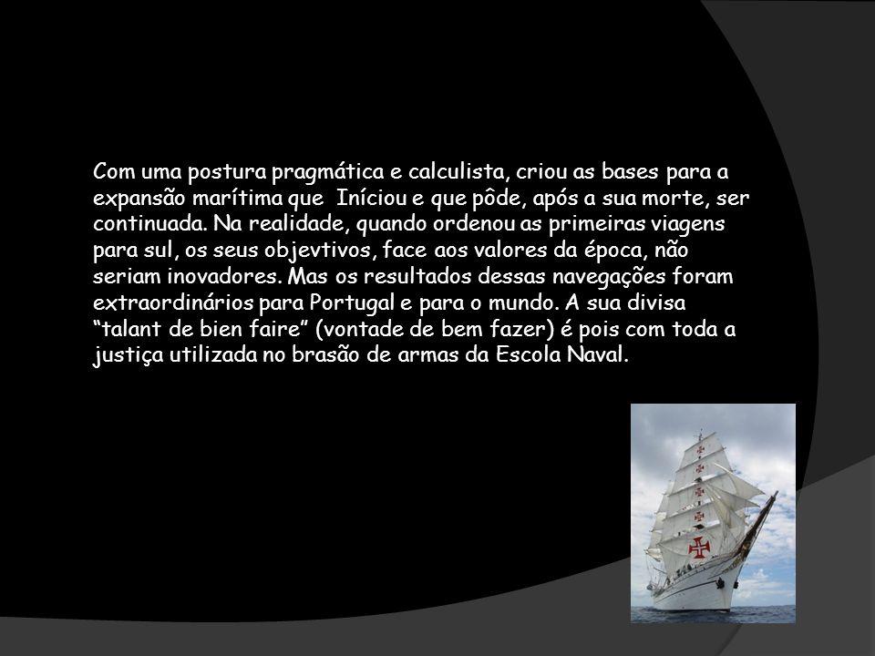 Com uma postura pragmática e calculista, criou as bases para a expansão marítima que Iníciou e que pôde, após a sua morte, ser continuada.