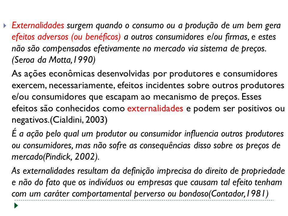 Externalidades surgem quando o consumo ou a produção de um bem gera efeitos adversos (ou benéficos) a outros consumidores e/ou firmas, e estes não são compensados efetivamente no mercado via sistema de preços. (Seroa da Motta,1990)
