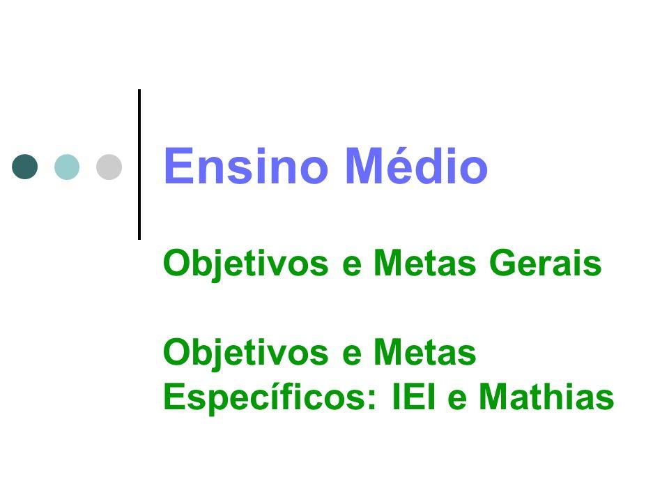 Ensino Médio Objetivos e Metas Gerais Objetivos e Metas Específicos: IEI e Mathias