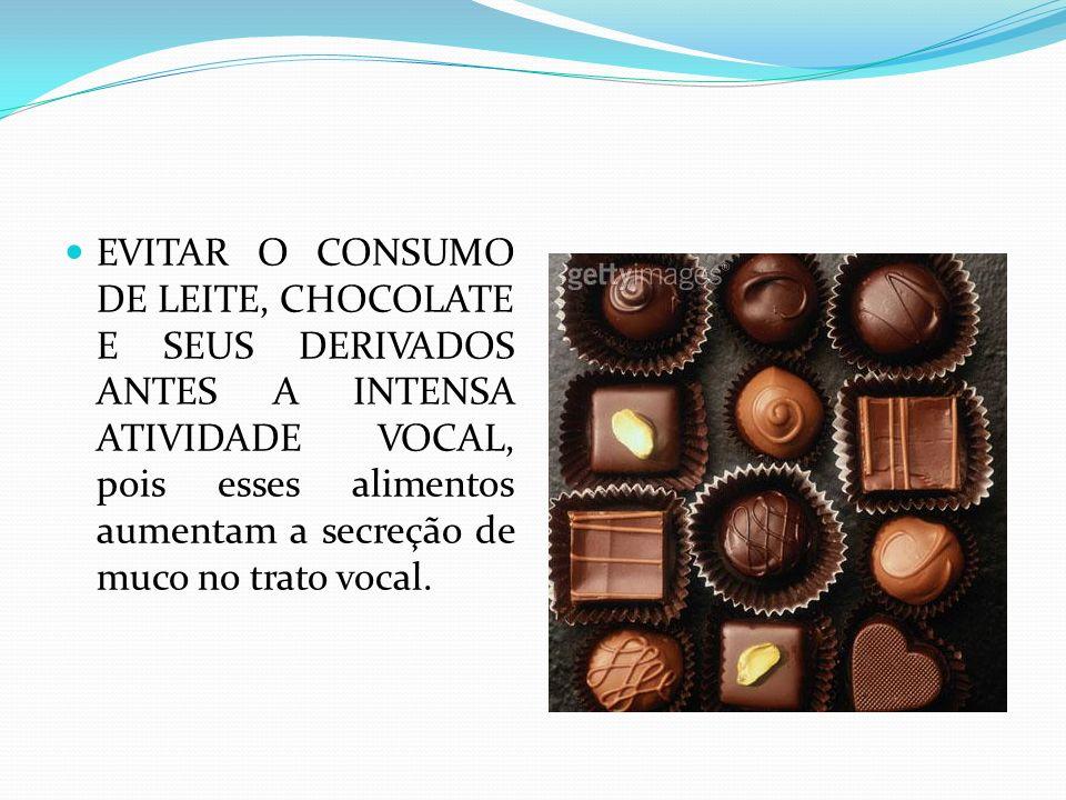 EVITAR O CONSUMO DE LEITE, CHOCOLATE E SEUS DERIVADOS ANTES A INTENSA ATIVIDADE VOCAL, pois esses alimentos aumentam a secreção de muco no trato vocal.