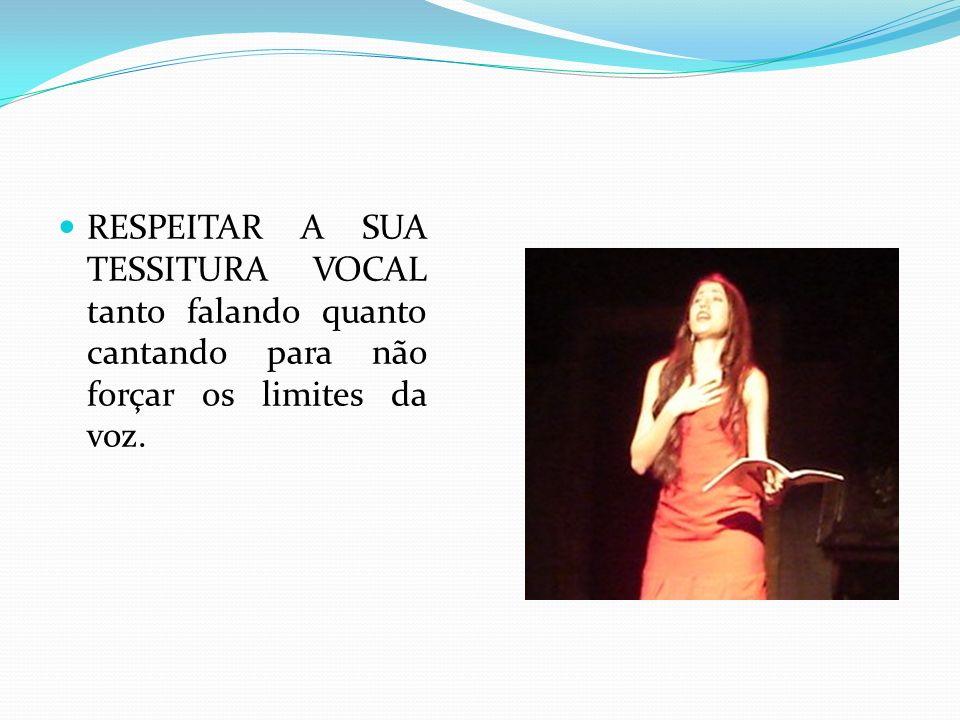 RESPEITAR A SUA TESSITURA VOCAL tanto falando quanto cantando para não forçar os limites da voz.