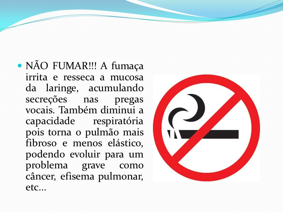 NÃO FUMAR!!. A fumaça irrita e resseca a mucosa da laringe, acumulando secreções nas pregas vocais.