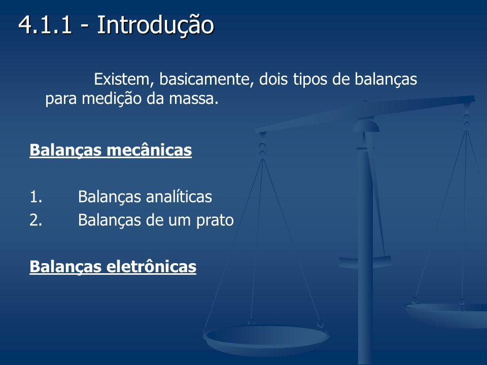 4.1.1 - Introdução Existem, basicamente, dois tipos de balanças para medição da massa. Balanças mecânicas.