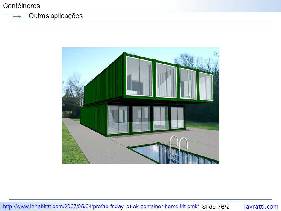 Outras aplicações http://www.inhabitat.com/2007/05/04/prefab-friday-lot-ek-container-home-kit-cmk/