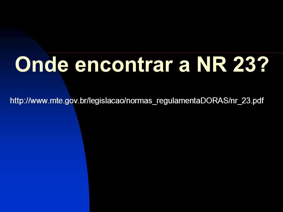 Onde encontrar a NR 23 http://www.mte.gov.br/legislacao/normas_regulamentaDORAS/nr_23.pdf