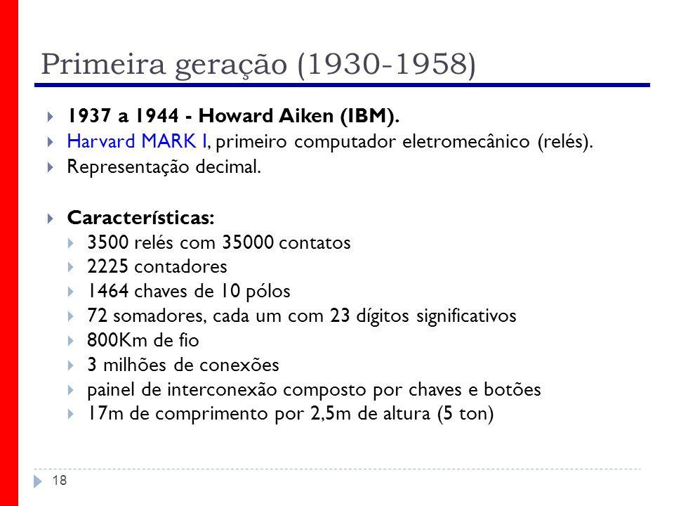 Primeira geração (1930-1958) 1937 a 1944 - Howard Aiken (IBM).