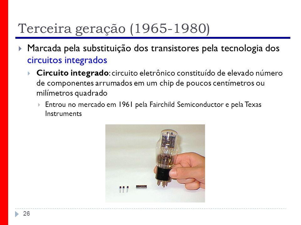 Terceira geração (1965-1980) Marcada pela substituição dos transistores pela tecnologia dos circuitos integrados.